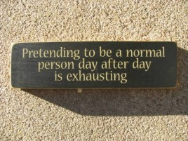 1785 Pretending to be a Normal person day after day is exhausting