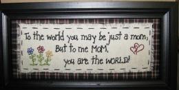 2082M To the world you may be just a MOM, but to me MOM, you are the world stitchery