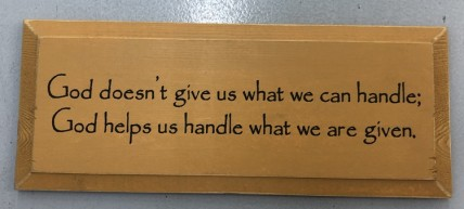 God Doesn't Give Us What We Can Handle; God helps us handle what we are given  Wood Sign