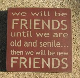32362F-We will be friends until we are old and senile...then we will be new friends wood block